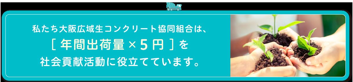 わたしたち大阪広域生コンクリート協同組合は、[年間出荷数量×5円 ]を社会貢献活動に役立てています。